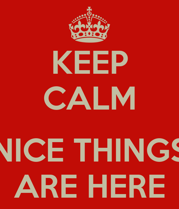 KEEP CALM  NICE THINGS ARE HERE