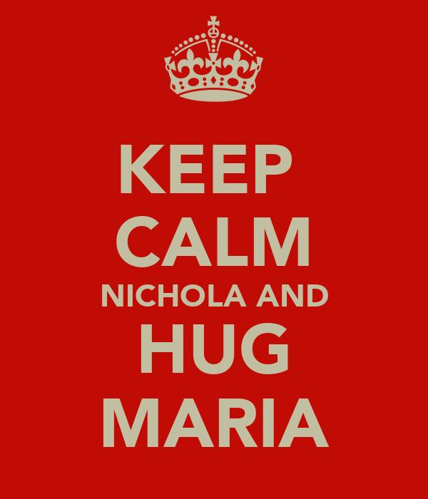 KEEP  CALM NICHOLA AND HUG MARIA