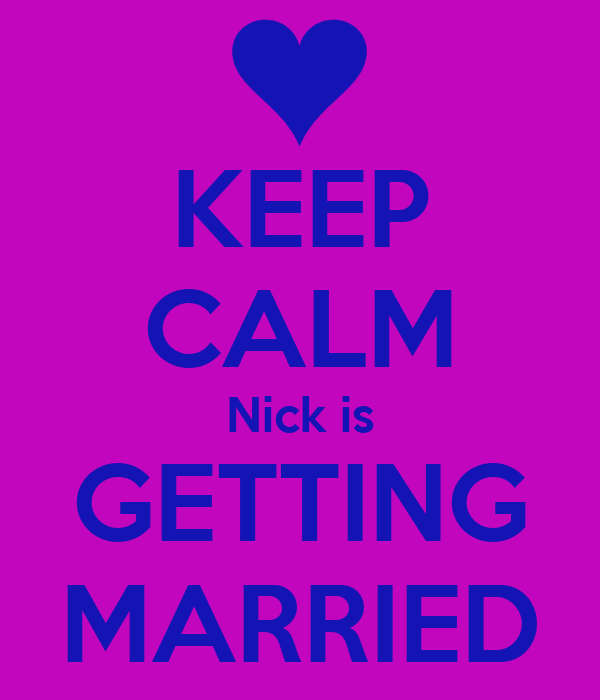 KEEP CALM Nick is GETTING MARRIED