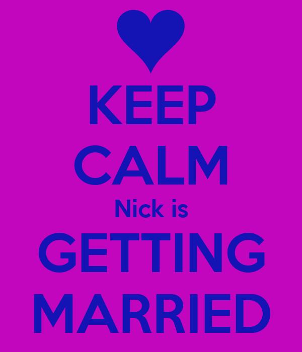 KEEP CALM Nick is GETTING MARRIED