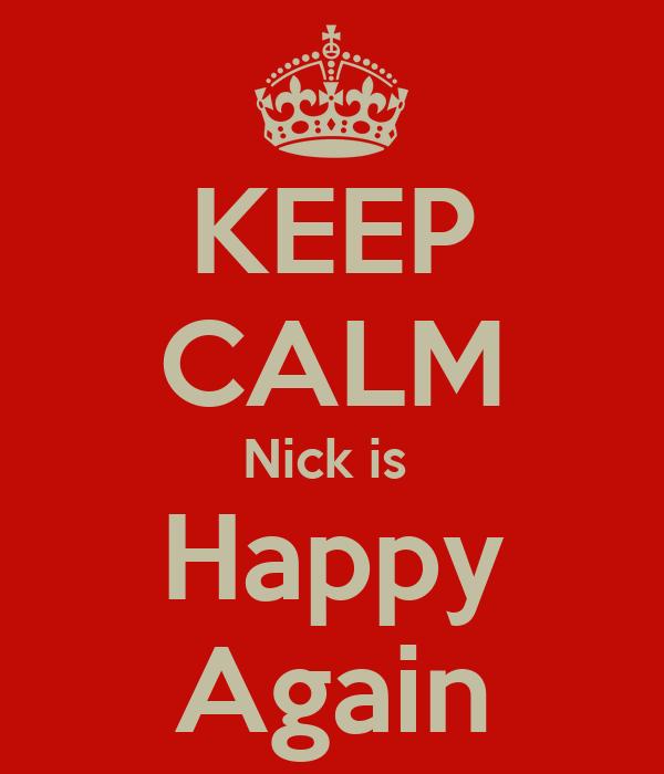 KEEP CALM Nick is  Happy Again