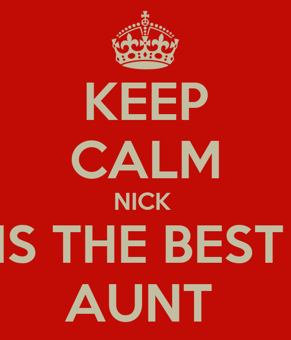 KEEP CALM NICK  IS THE BEST  AUNT