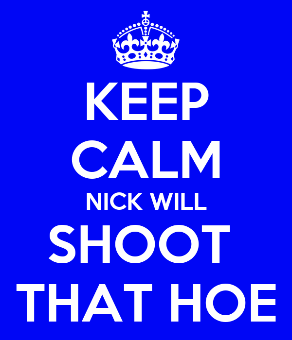KEEP CALM NICK WILL SHOOT  THAT HOE