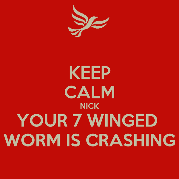 KEEP CALM NICK YOUR 7 WINGED  WORM IS CRASHING