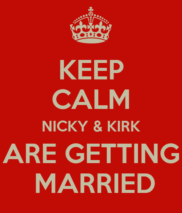 KEEP CALM NICKY & KIRK ARE GETTING  MARRIED