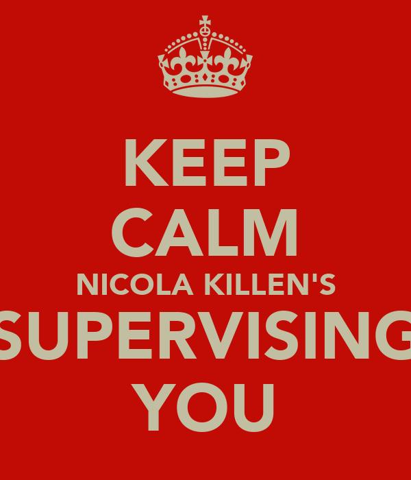 KEEP CALM NICOLA KILLEN'S SUPERVISING YOU