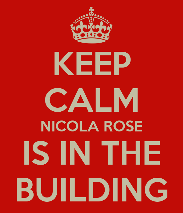 KEEP CALM NICOLA ROSE IS IN THE BUILDING