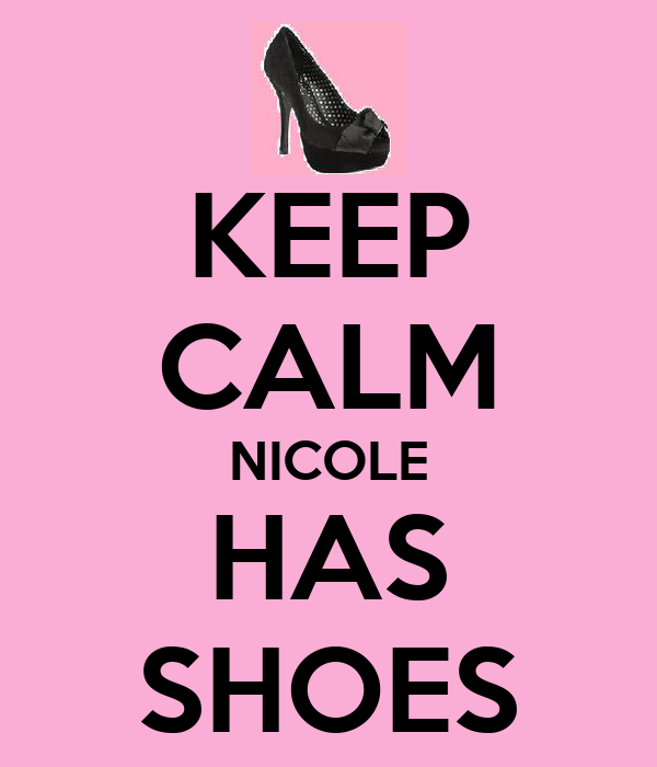 KEEP CALM NICOLE HAS SHOES