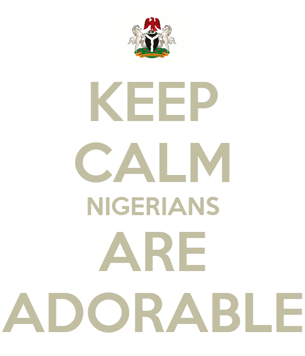 KEEP CALM NIGERIANS ARE ADORABLE