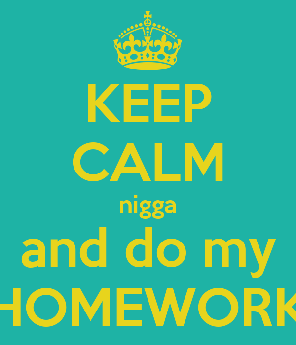 KEEP CALM nigga and do my HOMEWORK