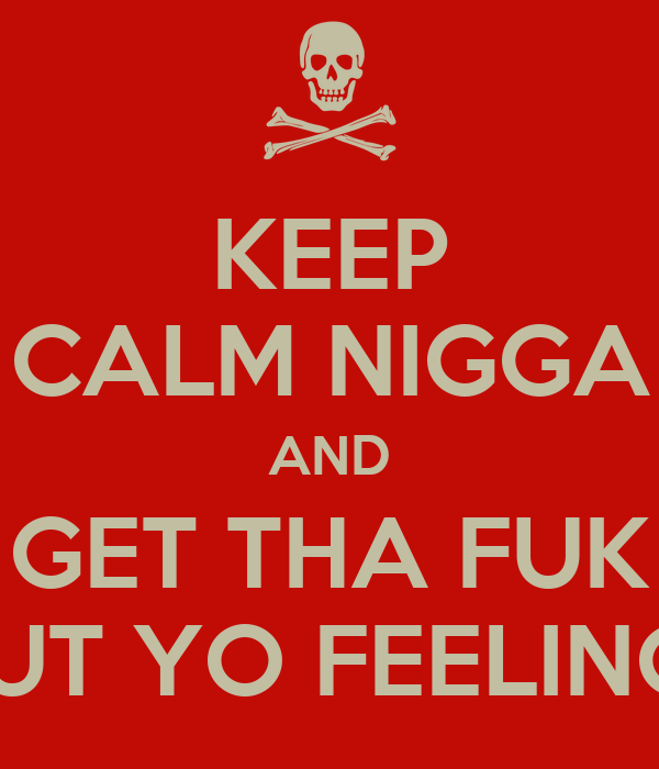 KEEP CALM NIGGA AND GET THA FUK OUT YO FEELINGS