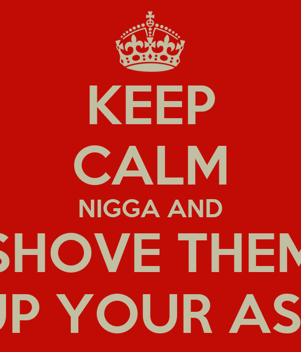 KEEP CALM NIGGA AND SHOVE THEM UP YOUR ASS