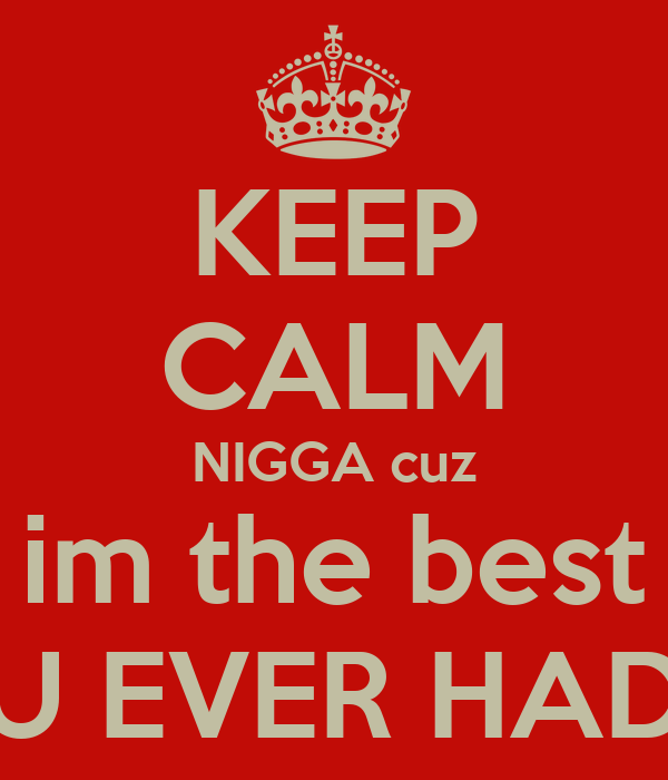 KEEP CALM NIGGA cuz im the best U EVER HAD