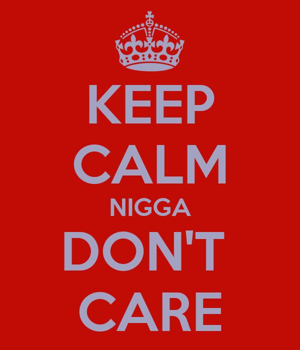 KEEP CALM NIGGA DON'T  CARE