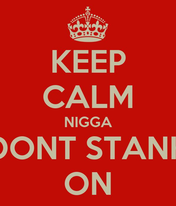KEEP CALM NIGGA DONT STANK ON