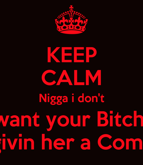 KEEP CALM Nigga i don't want your Bitch  im just givin her a Compliment