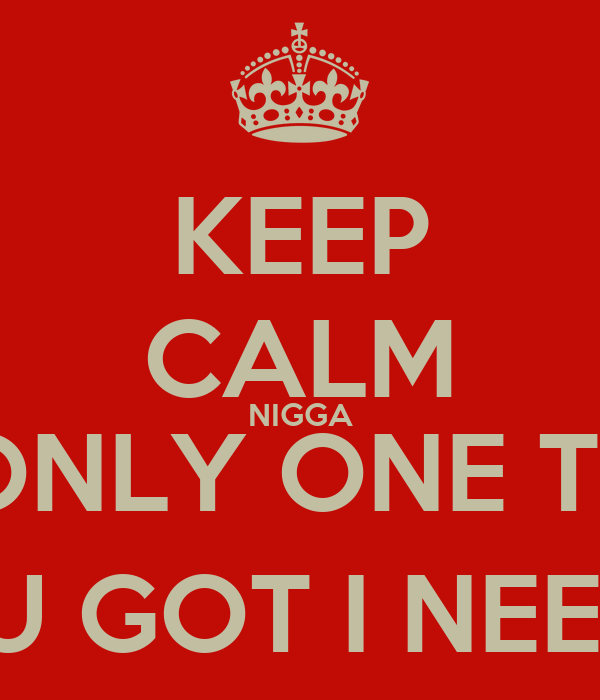 KEEP CALM NIGGA IT'S ONLY ONE THING YOU GOT I NEED ; )