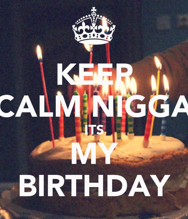 KEEP CALM NIGGA ITS MY BIRTHDAY