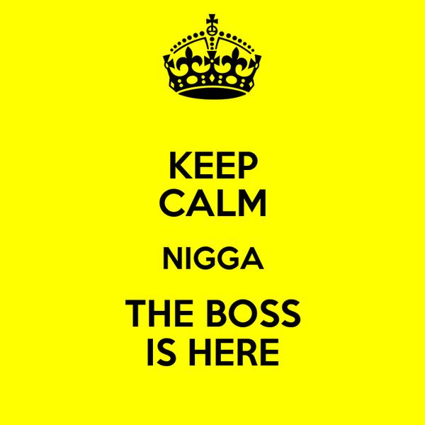 KEEP CALM NIGGA THE BOSS IS HERE
