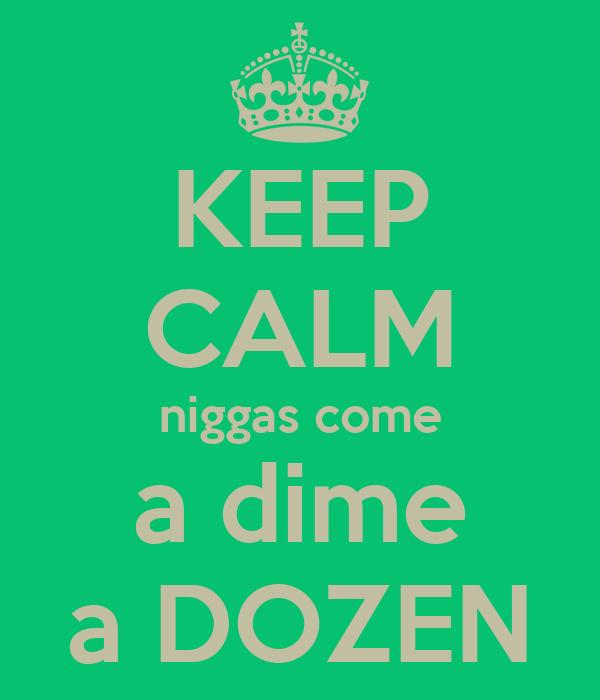 KEEP CALM niggas come a dime a DOZEN