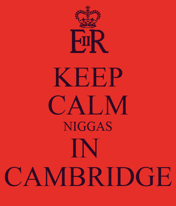 KEEP CALM NIGGAS IN  CAMBRIDGE