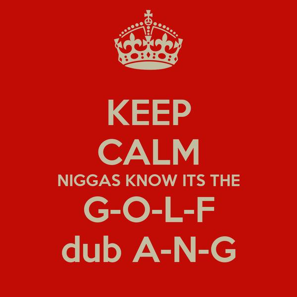 KEEP CALM NIGGAS KNOW ITS THE G-O-L-F dub A-N-G
