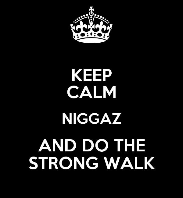 KEEP CALM NIGGAZ AND DO THE STRONG WALK