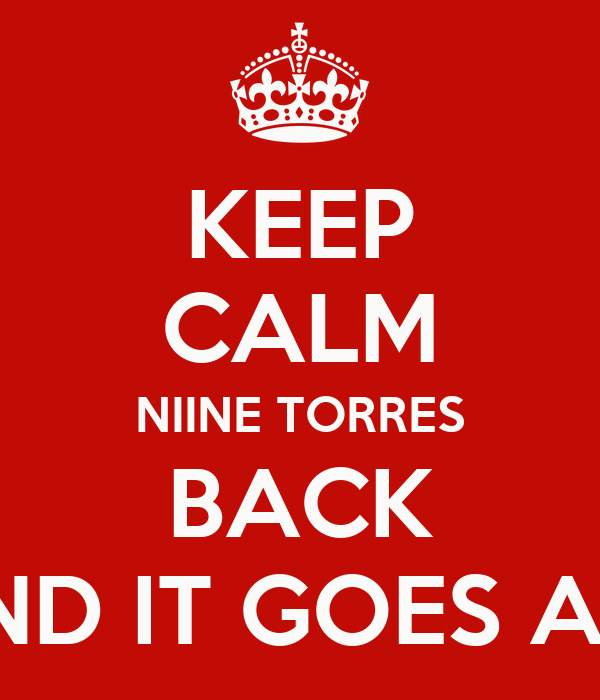 KEEP CALM NIINE TORRES BACK AND IT GOES ALL