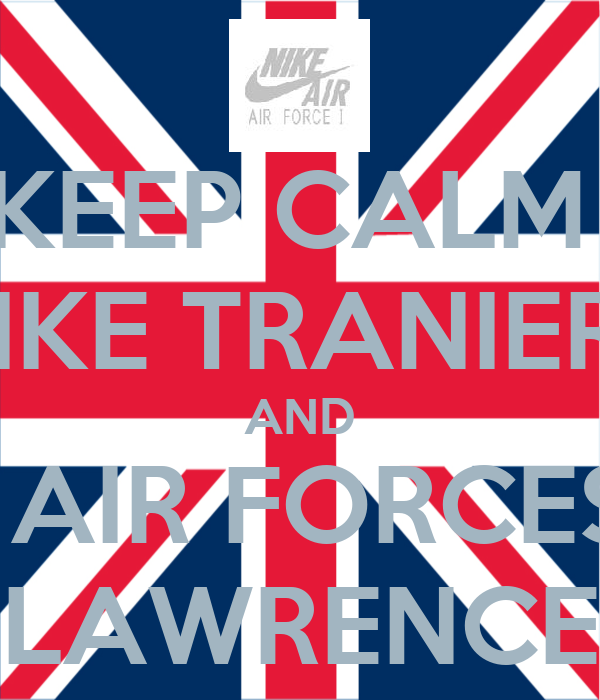 KEEP CALM  NIKE TRANIERS AND WEAR AIR FORCES WITH LAWRENCE