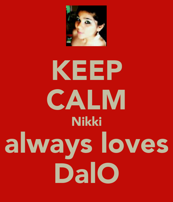 KEEP CALM Nikki always loves DalO