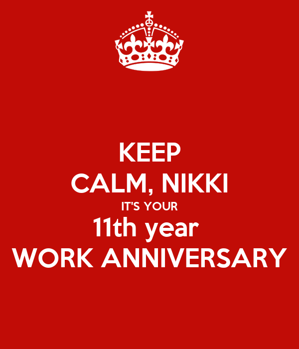 KEEP CALM, NIKKI IT'S YOUR 11th year  WORK ANNIVERSARY