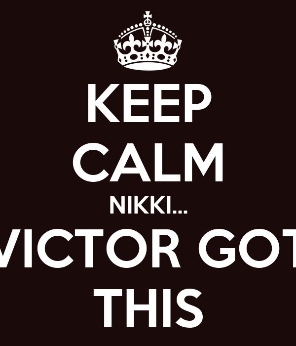 KEEP CALM NIKKI... VICTOR GOT THIS
