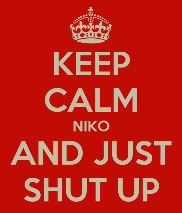 KEEP CALM NIKO AND JUST SHUT UP
