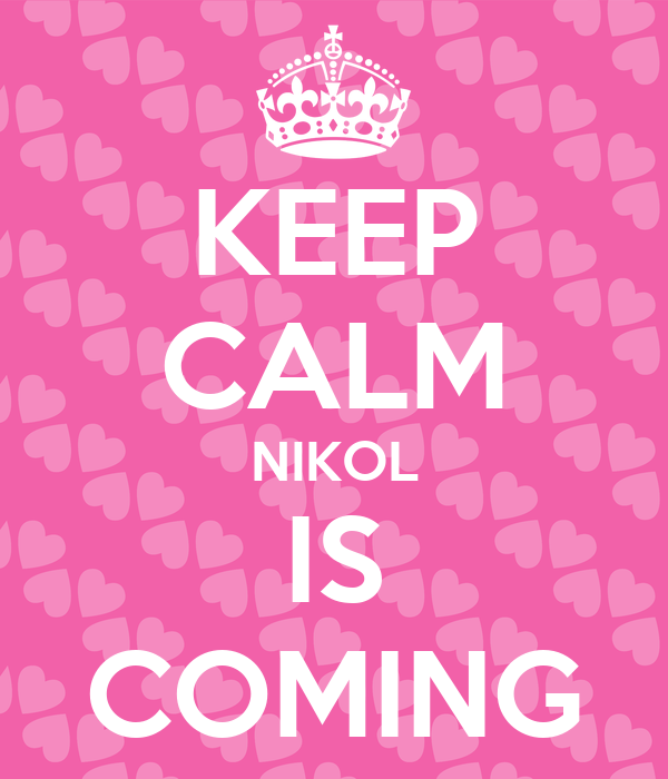 KEEP CALM NIKOL IS COMING