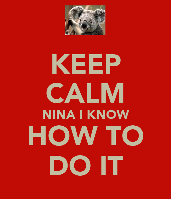 KEEP CALM NINA I KNOW HOW TO DO IT