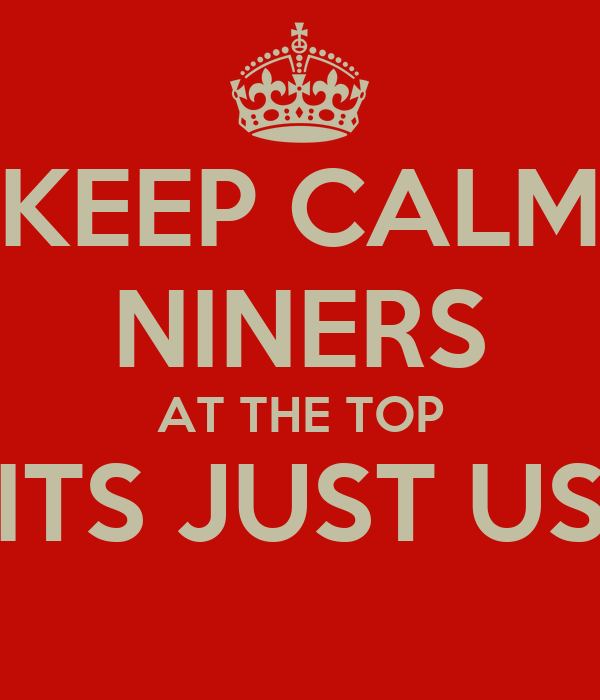 KEEP CALM NINERS  AT THE TOP  ITS JUST US