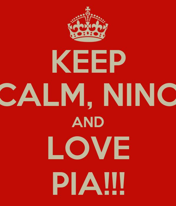 KEEP CALM, NINO AND LOVE PIA!!!
