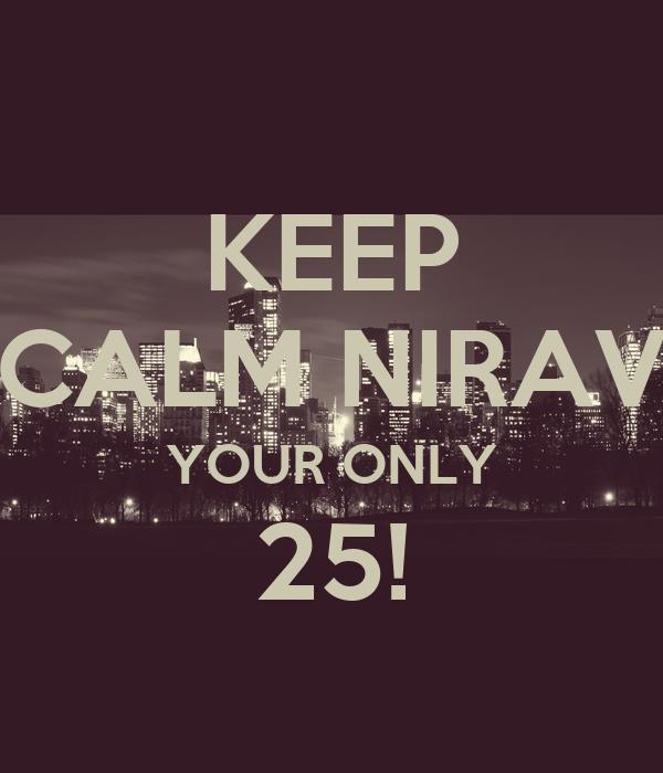 KEEP CALM NIRAV YOUR ONLY 25!