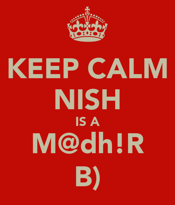 KEEP CALM NISH IS A M@dh!R B)
