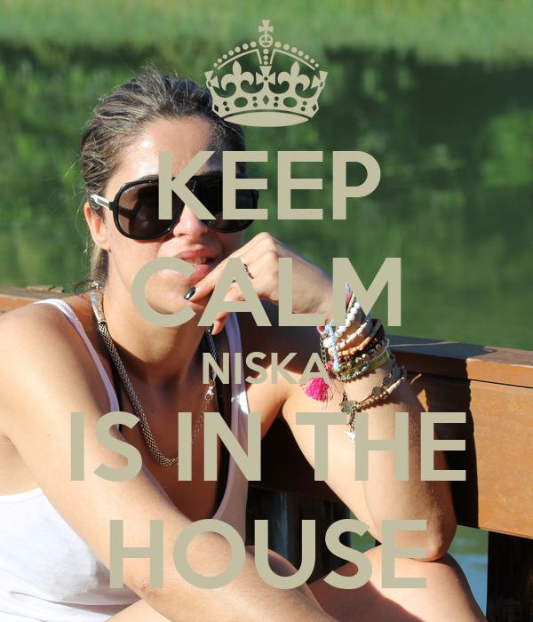 KEEP CALM NISKA IS IN THE HOUSE