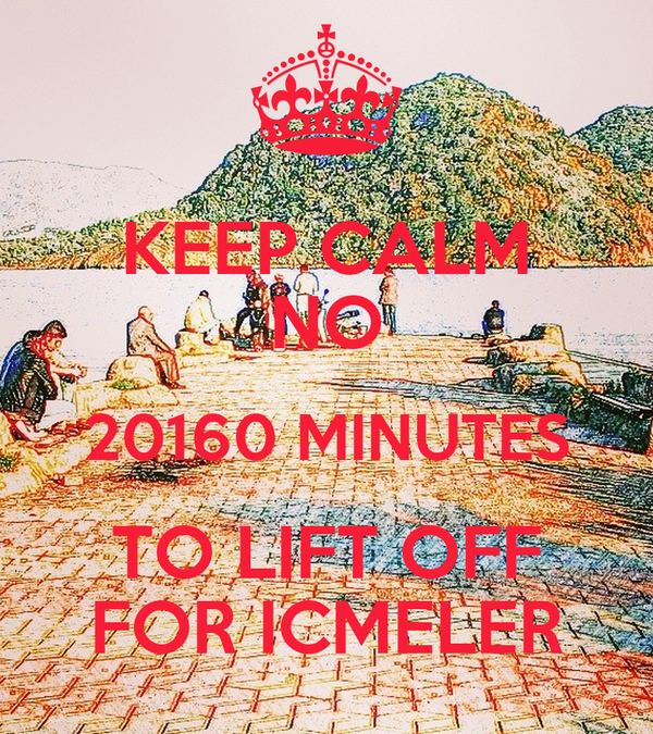 KEEP CALM NO 20160 MINUTES TO LIFT OFF FOR ICMELER