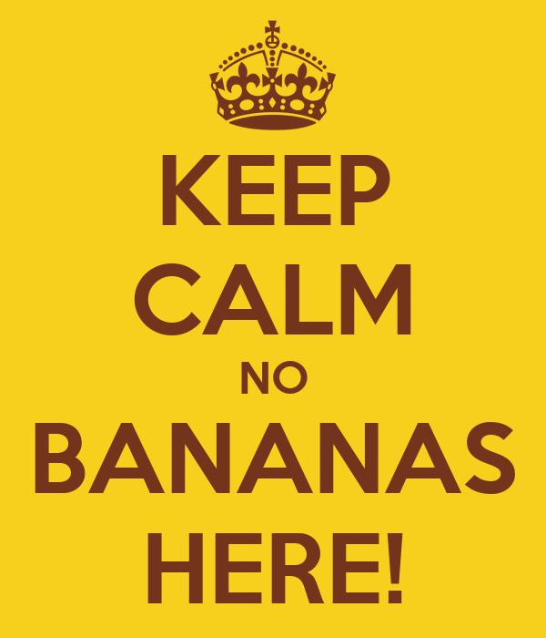 KEEP CALM NO BANANAS HERE!