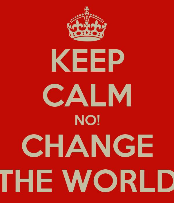 KEEP CALM NO! CHANGE THE WORLD