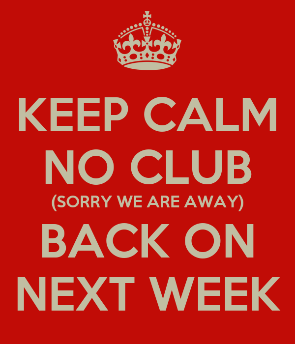 KEEP CALM NO CLUB (SORRY WE ARE AWAY) BACK ON NEXT WEEK