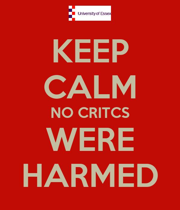 KEEP CALM NO CRITCS WERE HARMED