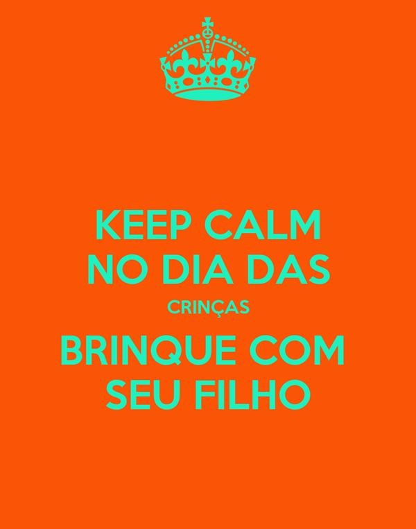 KEEP CALM NO DIA DAS CRINÇAS BRINQUE COM  SEU FILHO