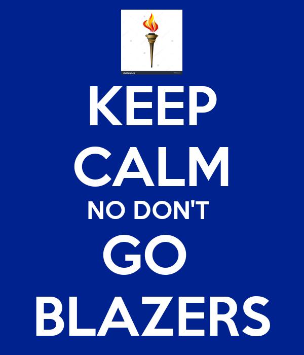 KEEP CALM NO DON'T  GO  BLAZERS