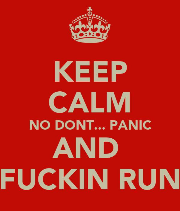 KEEP CALM NO DONT... PANIC AND  FUCKIN RUN