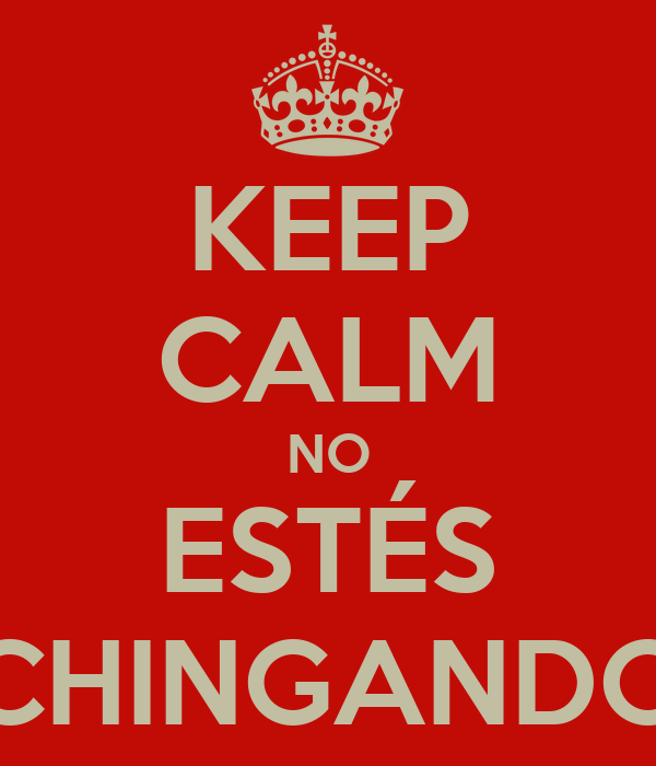KEEP CALM NO ESTÉS CHINGANDO