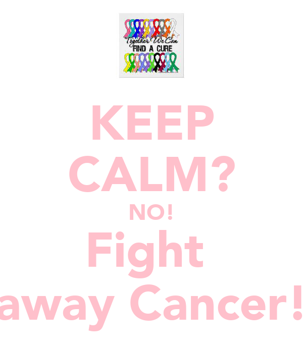 KEEP CALM? NO! Fight  away Cancer!